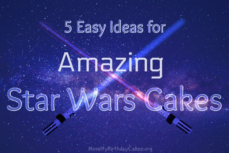 5 Easy Ideas for Amazing Star Wars Cakes
